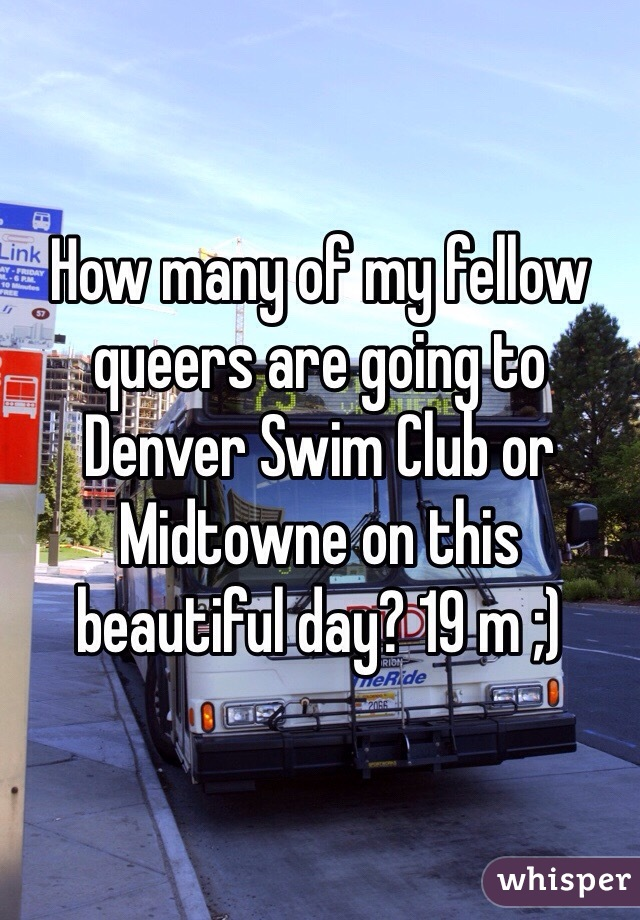 How many of my fellow queers are going to Denver Swim Club or Midtowne on this beautiful day? 19 m ;)