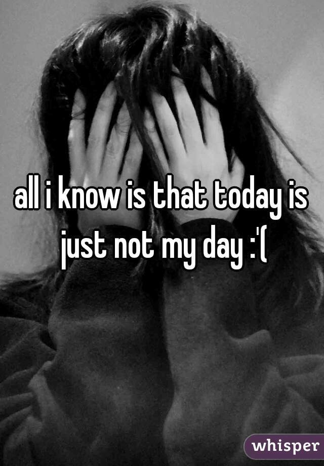 all i know is that today is just not my day :'(