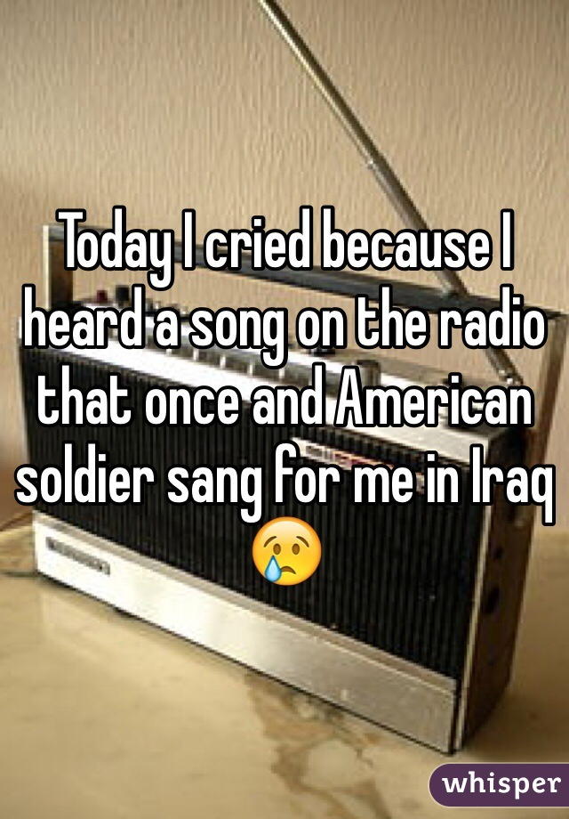 Today I cried because I heard a song on the radio that once and American soldier sang for me in Iraq 😢