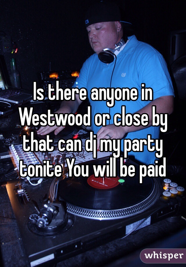 Is there anyone in Westwood or close by that can dj my party tonite You will be paid