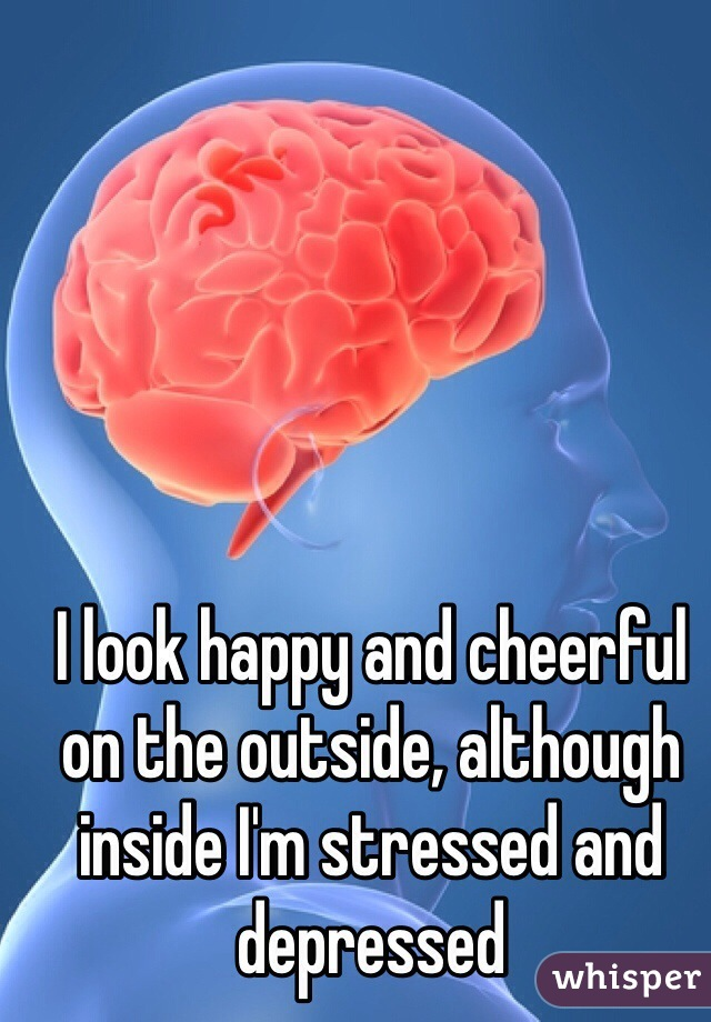 I look happy and cheerful on the outside, although inside I'm stressed and depressed