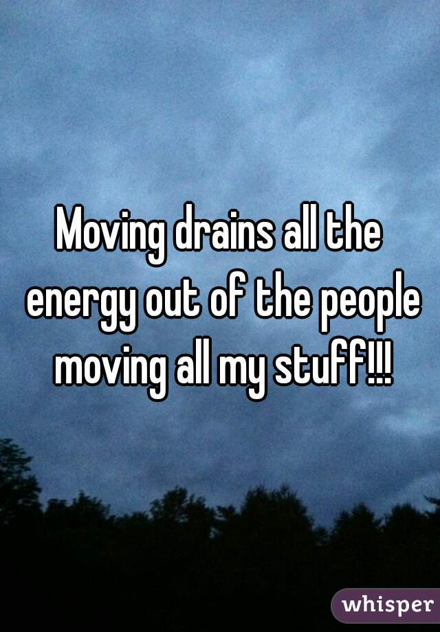 Moving drains all the energy out of the people moving all my stuff!!!