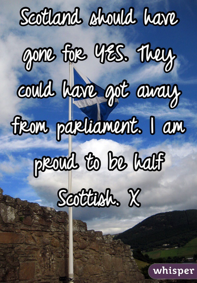 Scotland should have gone for YES. They could have got away from parliament. I am proud to be half Scottish. X