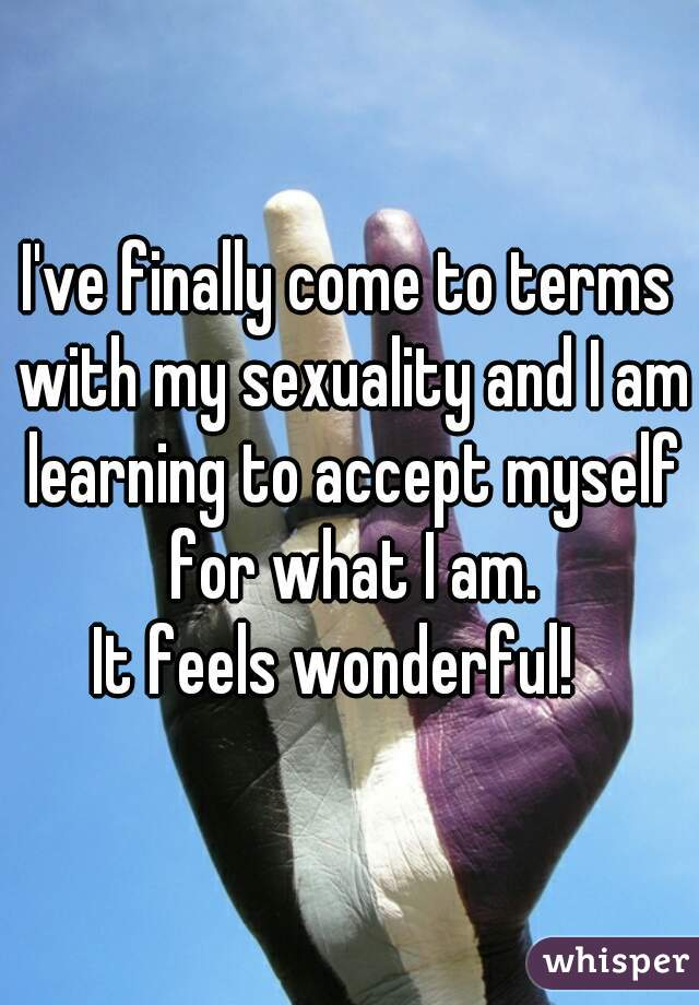 I've finally come to terms with my sexuality and I am learning to accept myself for what I am. It feels wonderful!