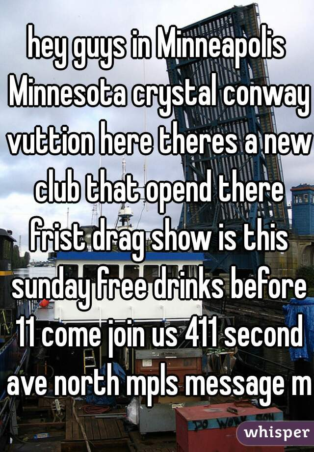 hey guys in Minneapolis Minnesota crystal conway vuttion here theres a new club that opend there frist drag show is this sunday free drinks before 11 come join us 411 second ave north mpls message me