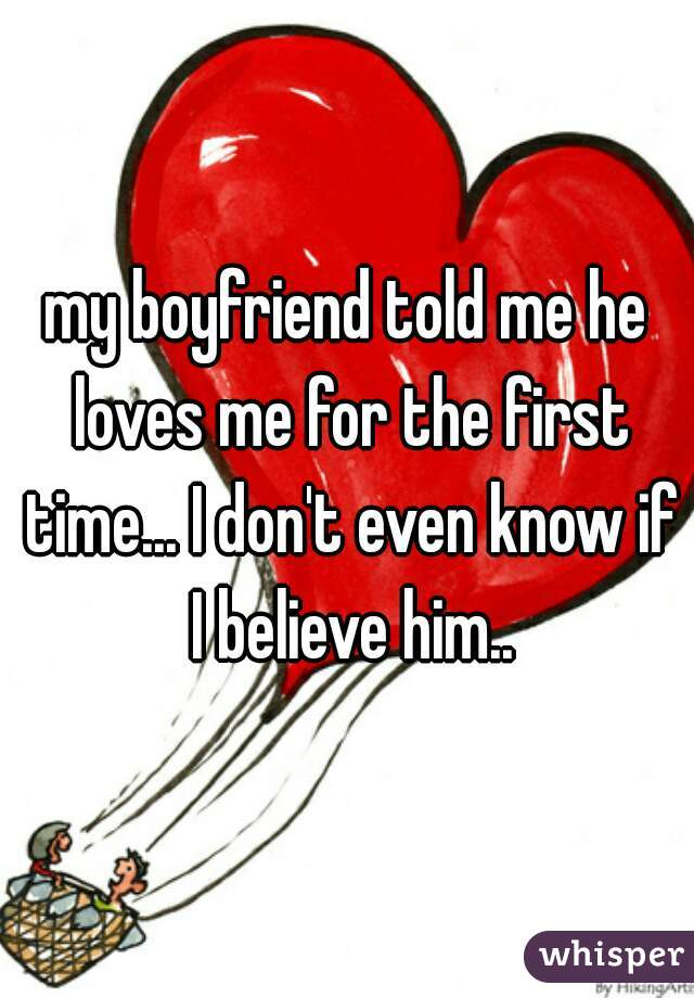 my boyfriend told me he loves me for the first time... I don't even know if I believe him..