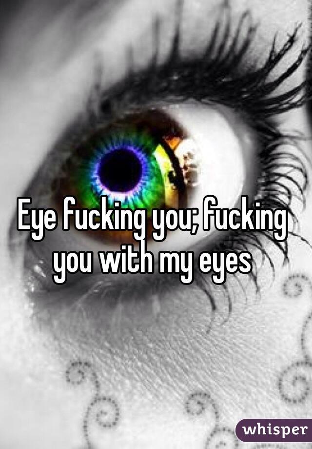 Eye fucking you; fucking you with my eyes