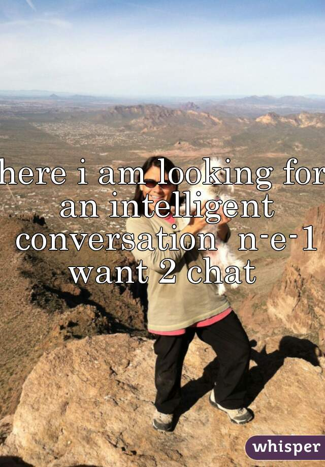 here i am looking for an intelligent conversation  n-e-1 want 2 chat