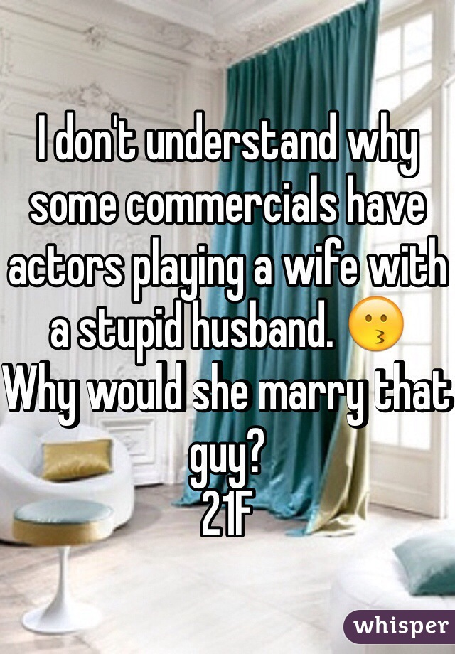 I don't understand why some commercials have actors playing a wife with a stupid husband. 😗 Why would she marry that guy? 21F