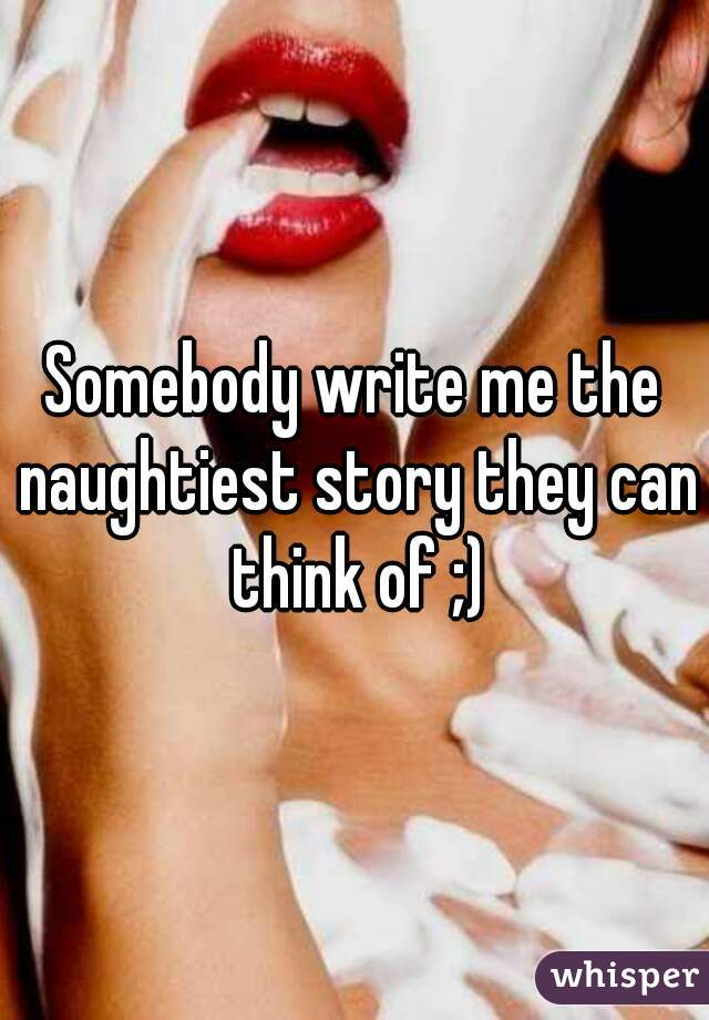 Somebody write me the naughtiest story they can think of ;)