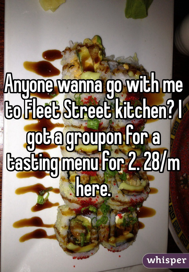 Anyone wanna go with me to Fleet Street kitchen? I got a groupon for a tasting menu for 2. 28/m here.