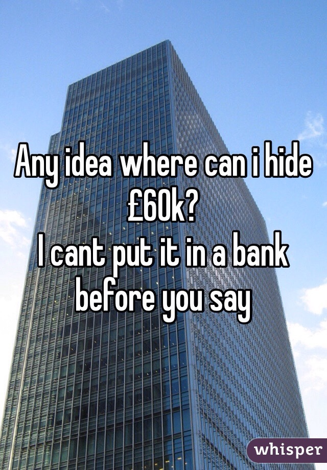 Any idea where can i hide £60k?  I cant put it in a bank before you say