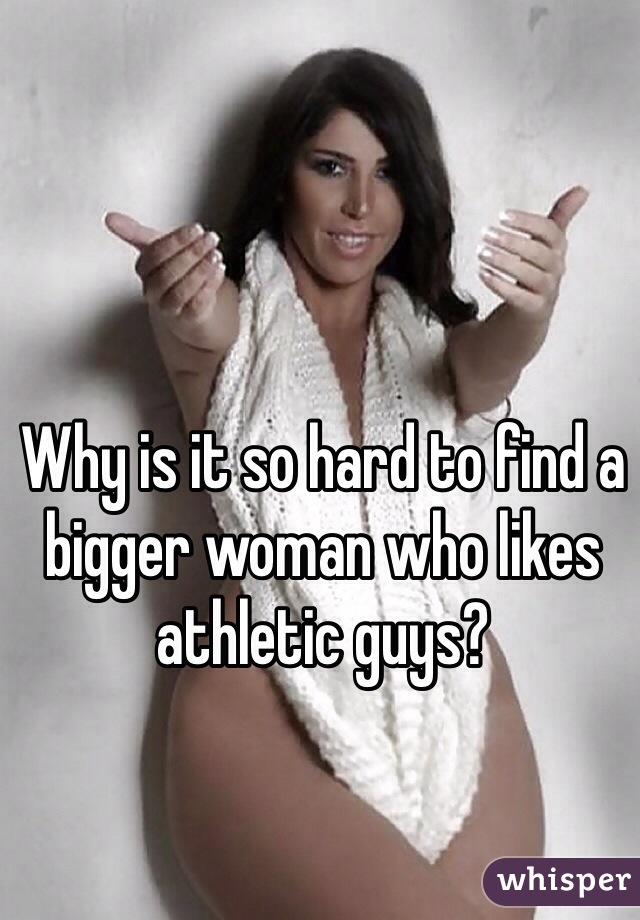 Why is it so hard to find a bigger woman who likes athletic guys?