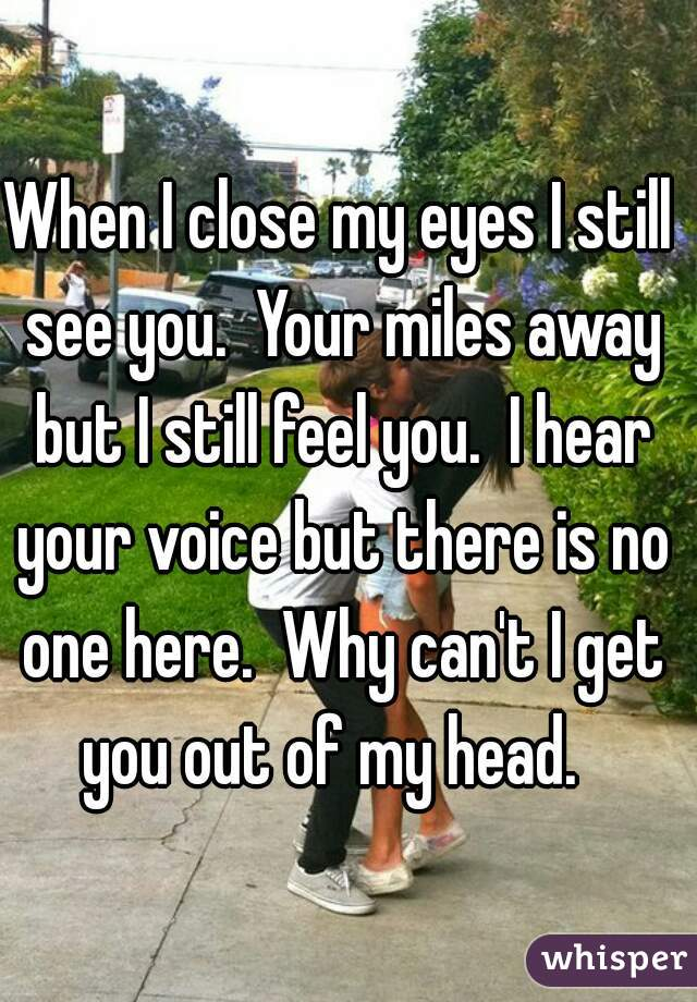 When I close my eyes I still see you.  Your miles away but I still feel you.  I hear your voice but there is no one here.  Why can't I get you out of my head.