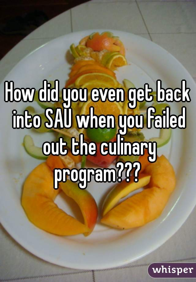 How did you even get back into SAU when you failed out the culinary program???