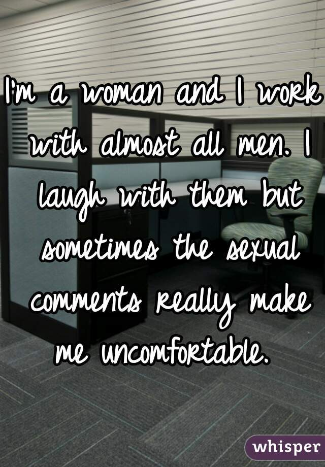 I'm a woman and I work with almost all men. I laugh with them but sometimes the sexual comments really make me uncomfortable.