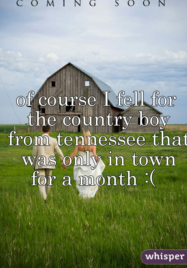 of course I fell for the country boy from tennessee that was only in town for a month :(
