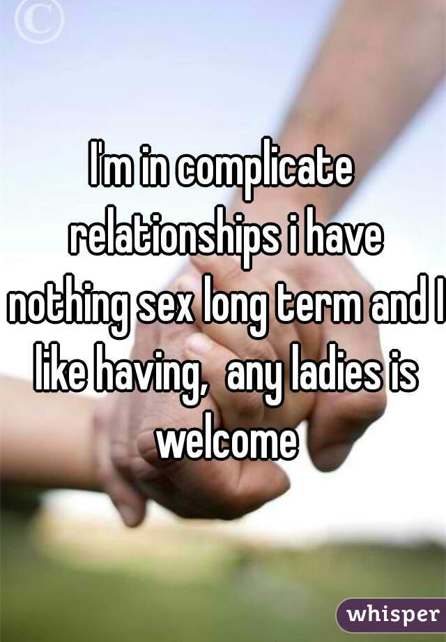 I'm in complicate relationships i have nothing sex long term and I like having,  any ladies is welcome