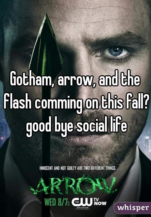 Gotham, arrow, and the flash comming on this fall? good bye social life