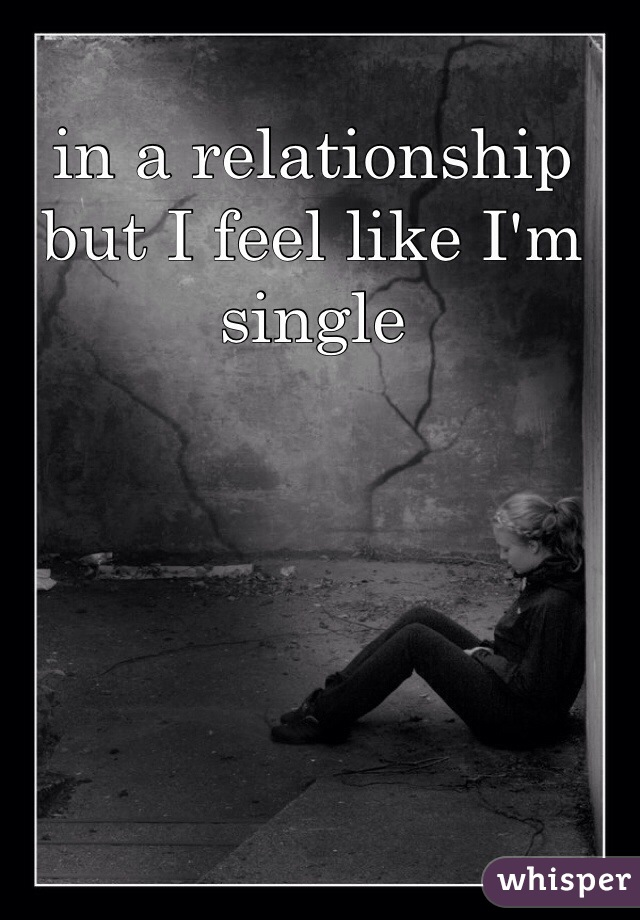 in a relationship but I feel like I'm single