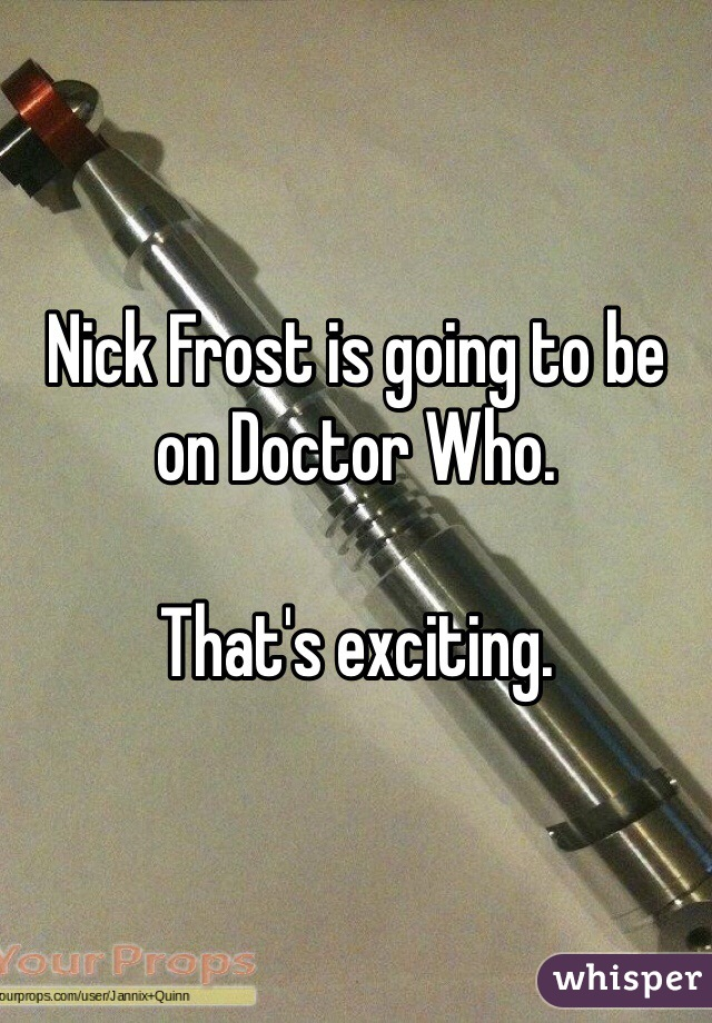 Nick Frost is going to be on Doctor Who.   That's exciting.
