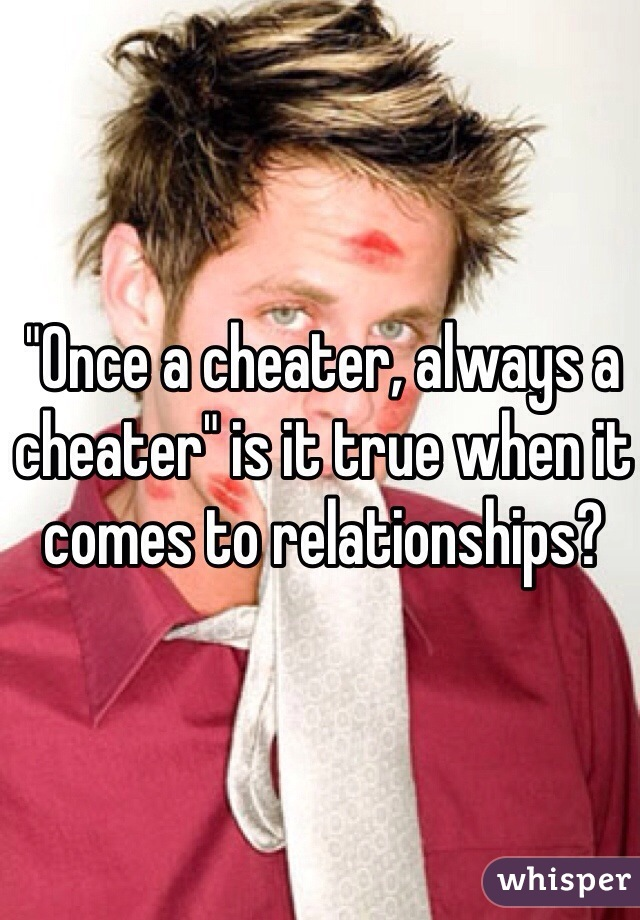 """""""Once a cheater, always a cheater"""" is it true when it comes to relationships?"""