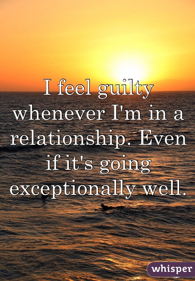 I feel guilty whenever I'm in a relationship. Even if it's going exceptionally well.