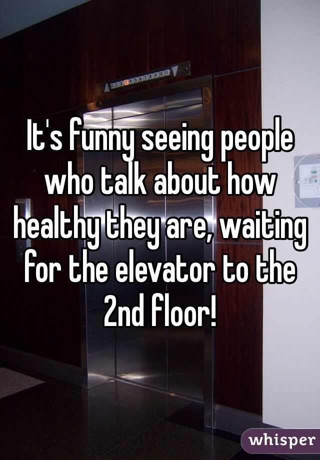 It's funny seeing people who talk about how healthy they are, waiting for the elevator to the 2nd floor!