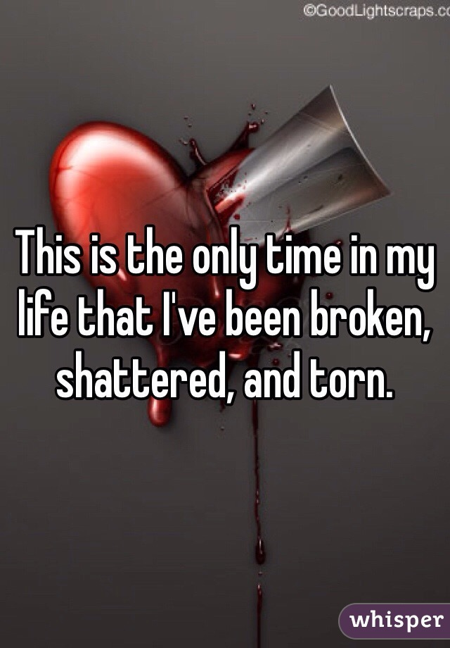 This is the only time in my life that I've been broken, shattered, and torn.