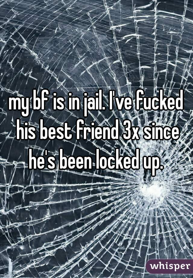 my bf is in jail. I've fucked his best friend 3x since he's been locked up.