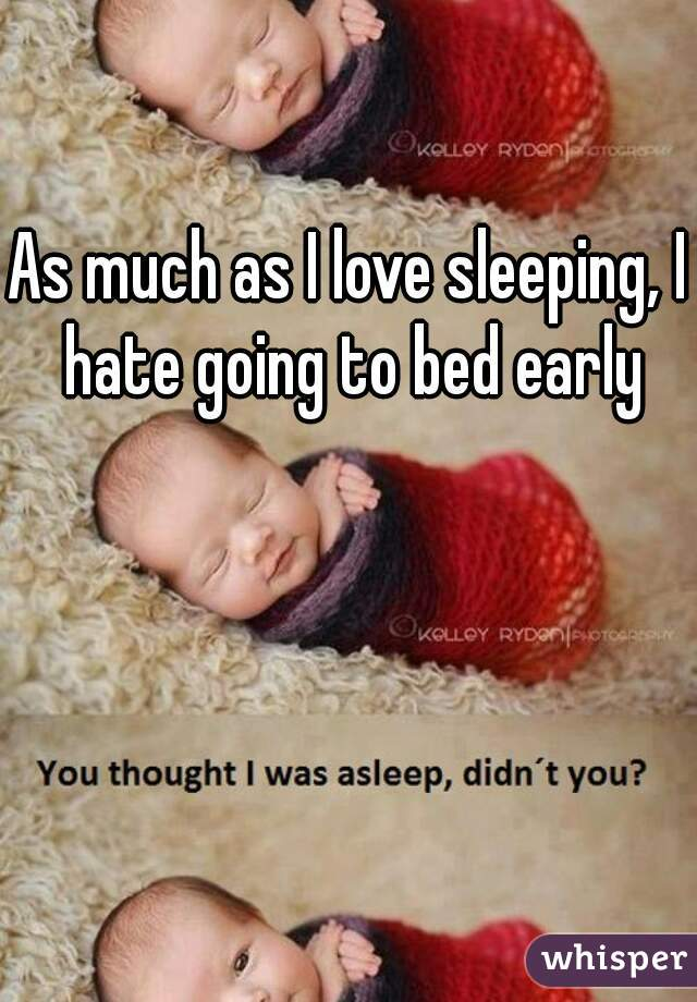 As much as I love sleeping, I hate going to bed early