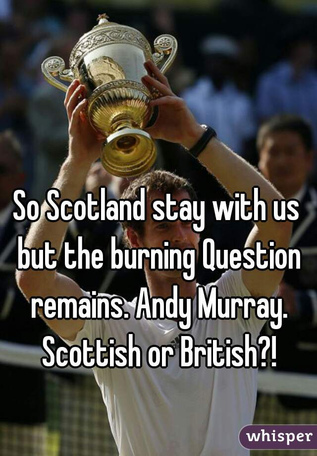So Scotland stay with us but the burning Question remains. Andy Murray. Scottish or British?!
