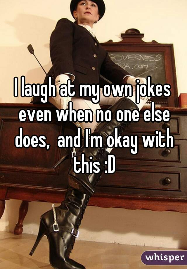 I laugh at my own jokes even when no one else does,  and I'm okay with this :D
