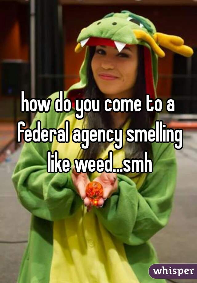 how do you come to a federal agency smelling like weed...smh