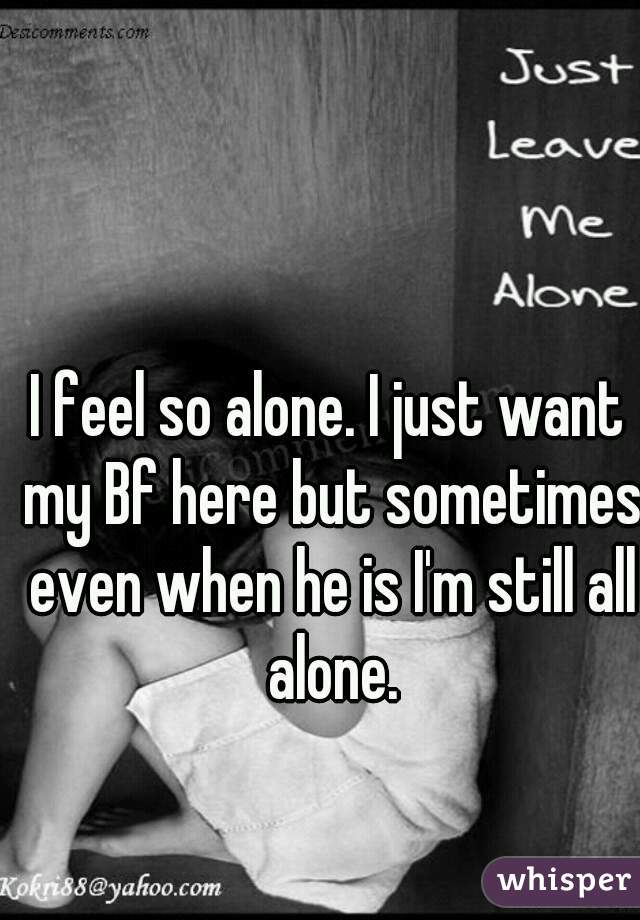 I feel so alone. I just want my Bf here but sometimes even when he is I'm still all alone.