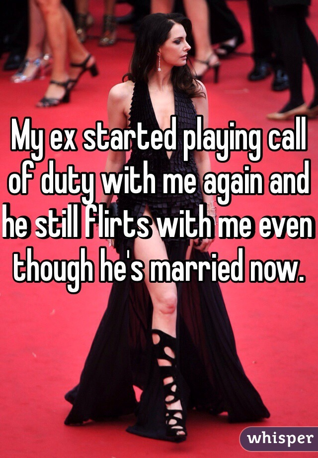 My ex started playing call of duty with me again and he still flirts with me even though he's married now.
