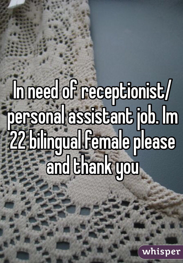 In need of receptionist/personal assistant job. Im 22 bilingual female please and thank you