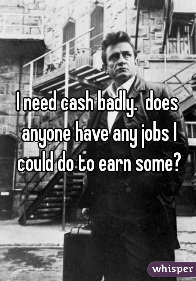I need cash badly.  does anyone have any jobs I could do to earn some?