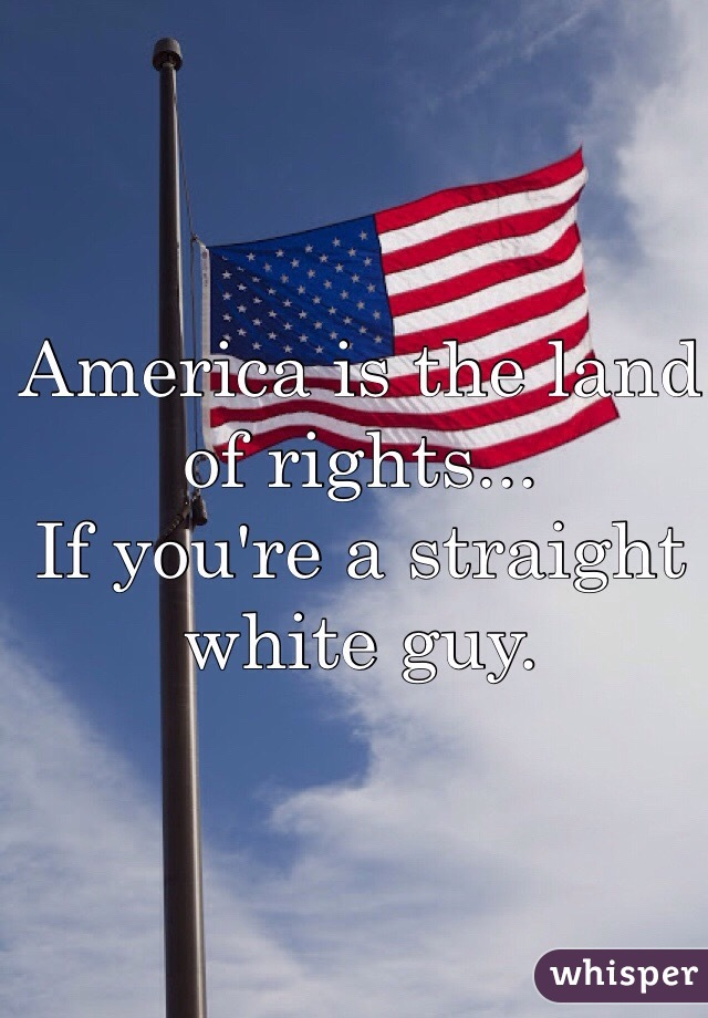 America is the land of rights... If you're a straight white guy.