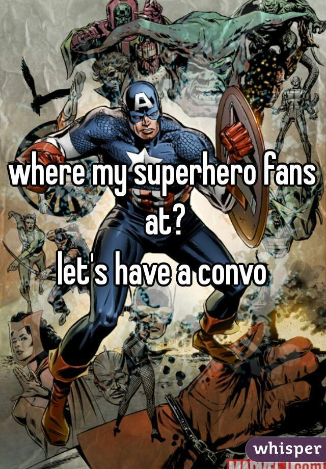 where my superhero fans at?  let's have a convo