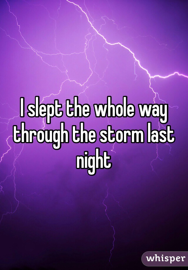 I slept the whole way through the storm last night