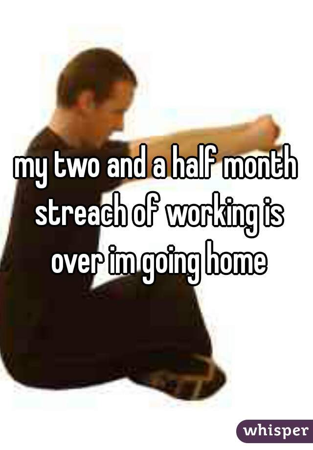 my two and a half month streach of working is over im going home