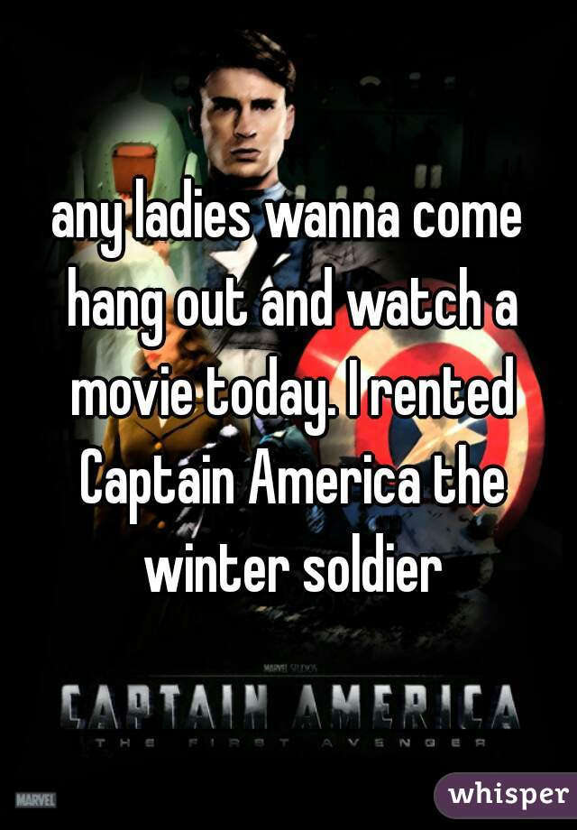 any ladies wanna come hang out and watch a movie today. I rented Captain America the winter soldier