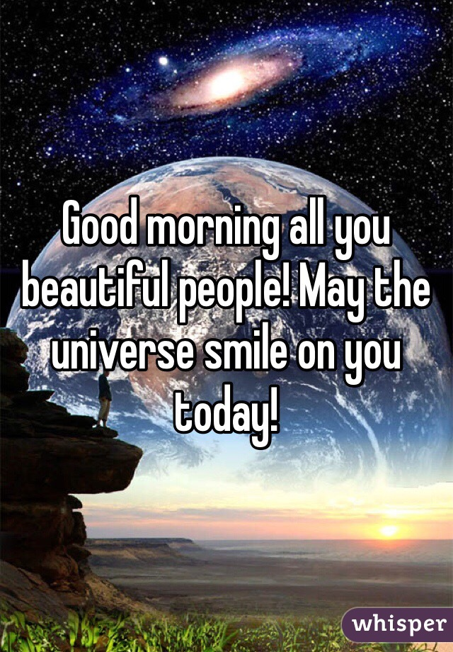 Good morning all you beautiful people! May the universe smile on you today!