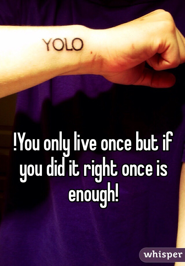 !You only live once but if you did it right once is enough!