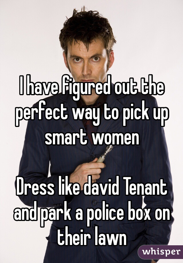 I have figured out the perfect way to pick up smart women  Dress like david Tenant and park a police box on their lawn
