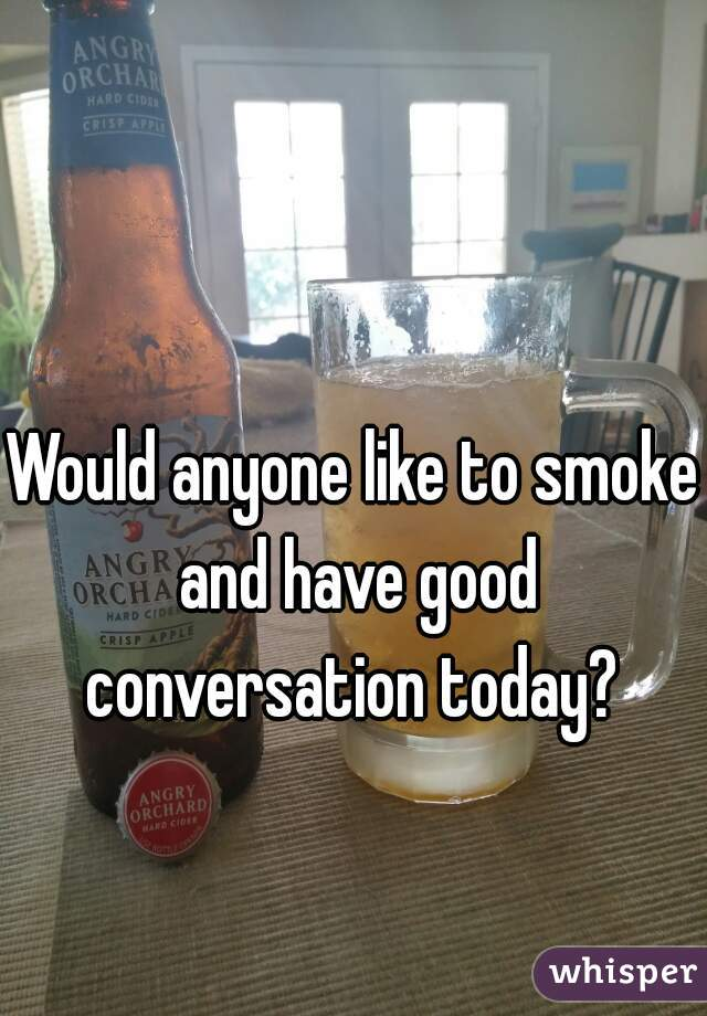Would anyone like to smoke and have good conversation today?