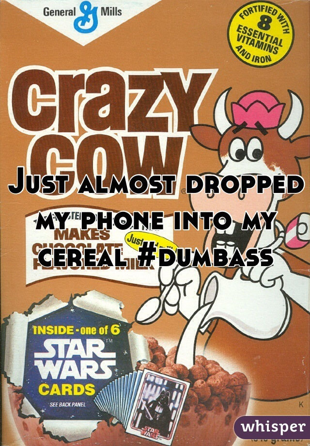 Just almost dropped my phone into my cereal #dumbass