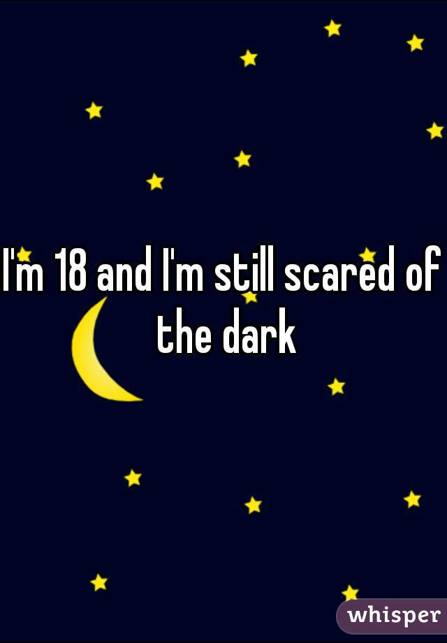 I'm 18 and I'm still scared of the dark
