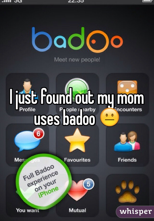 I just found out my mom uses badoo 😐